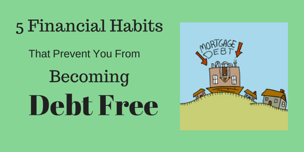5 Financial Habits That Prevent You From Becoming Debt Free