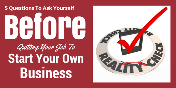5 Questions To Ask Yourself Before Quitting Your Job To Start A Business