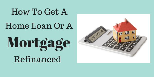 How To Get A Home Loan Or A Mortgage Refinanced