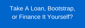 Will you take a loan, finance yourself, or bootstrap your new venture?