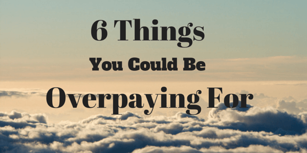 6 Things You Could be Overpaying For