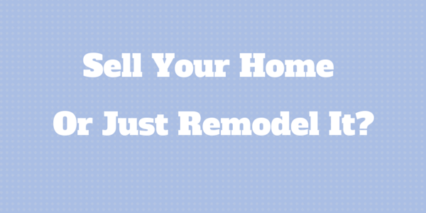 Should You Sell Or Just Remodel Your Home?