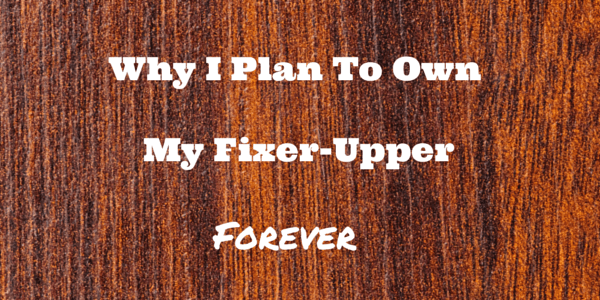 Why I Plan to Own My Fixer-Upper Forever