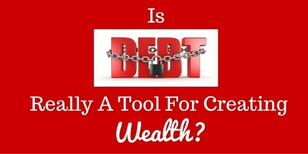 Is Debt Really a Tool for Creating Wealth?