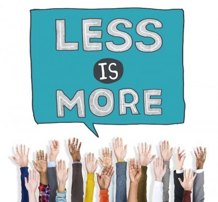 "Have you ever heard ""less is more?"""