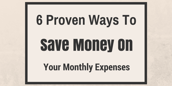6 Proven Ways To Save Money On Your Monthly Expenses