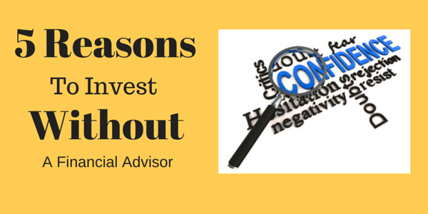 5 Reasons to Invest Without a Financial Advisor