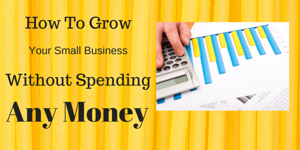 How to Grow Your Small Business Without Spending Any Money