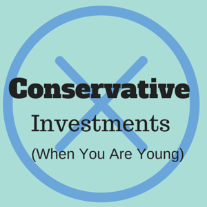 Don't be too conservative with your investments when you are young and fully employed