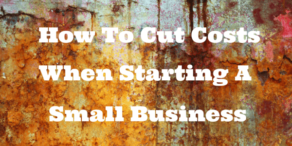 If you are starting a small business one of your first orders of business is to start with cutting costs.