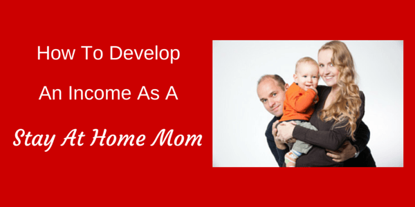 How to Develop an Income as a Stay at Home Mom