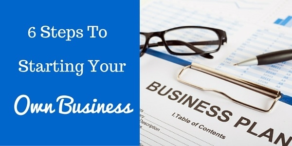6 Steps to Starting Your Own Business